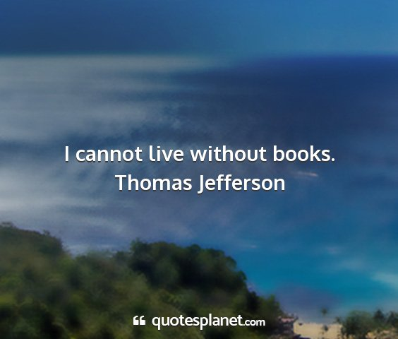 Thomas jefferson - i cannot live without books....