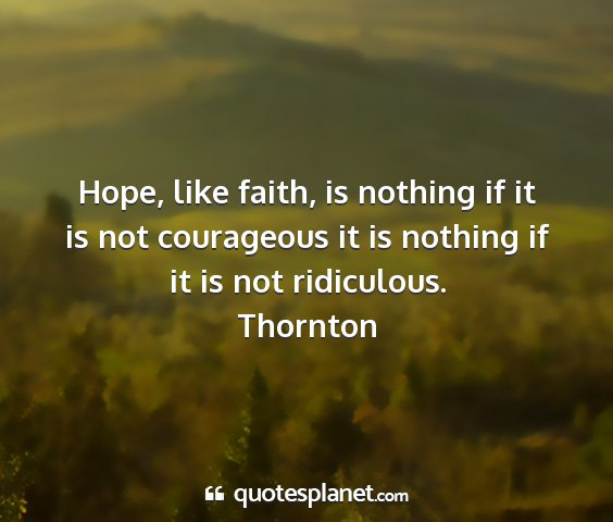Thornton - hope, like faith, is nothing if it is not...