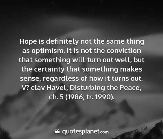 V? clav havel, disturbing the peace, ch. 5 (1986; tr. 1990). - hope is definitely not the same thing as...