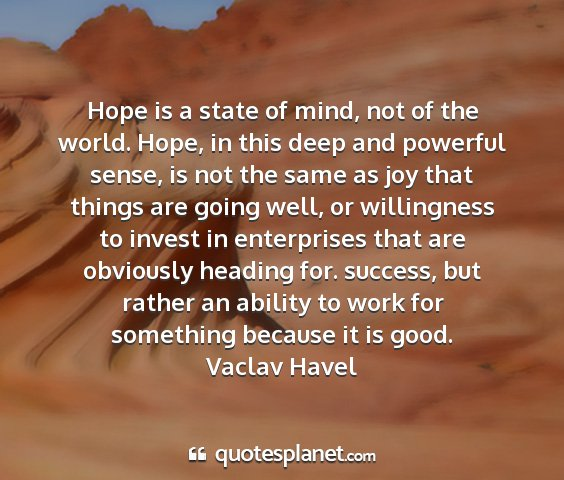 Vaclav havel - hope is a state of mind, not of the world. hope,...