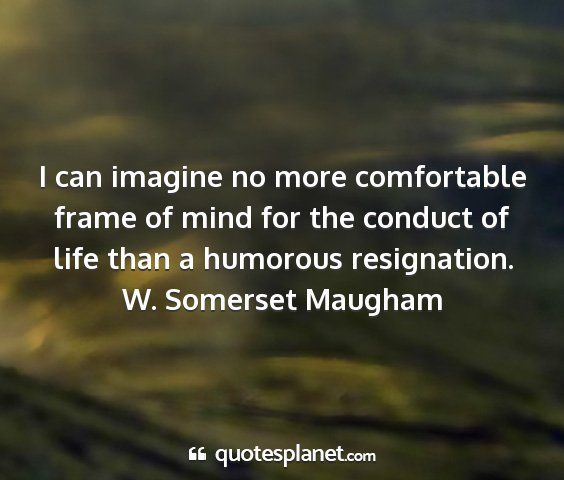 W. somerset maugham - i can imagine no more comfortable frame of mind...