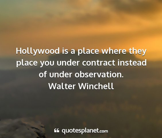 Walter winchell - hollywood is a place where they place you under...