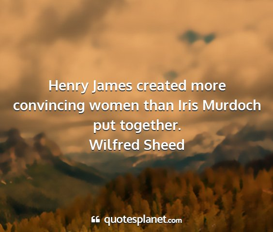 Wilfred sheed - henry james created more convincing women than...