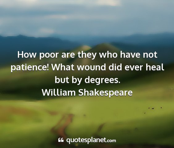 William shakespeare - how poor are they who have not patience! what...