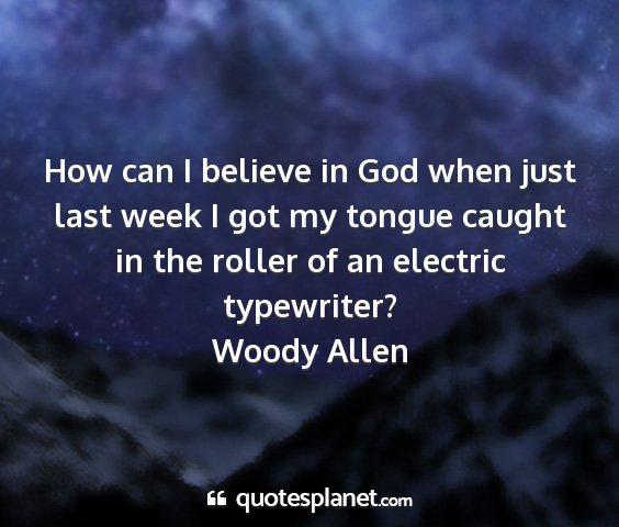Woody allen - how can i believe in god when just last week i...