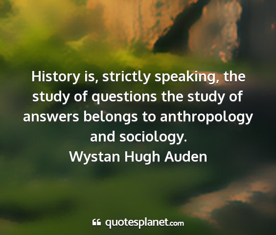 Wystan hugh auden - history is, strictly speaking, the study of...