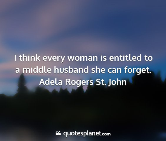 Adela rogers st. john - i think every woman is entitled to a middle...