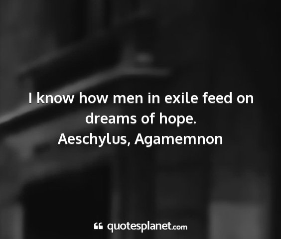 Aeschylus, agamemnon - i know how men in exile feed on dreams of hope....