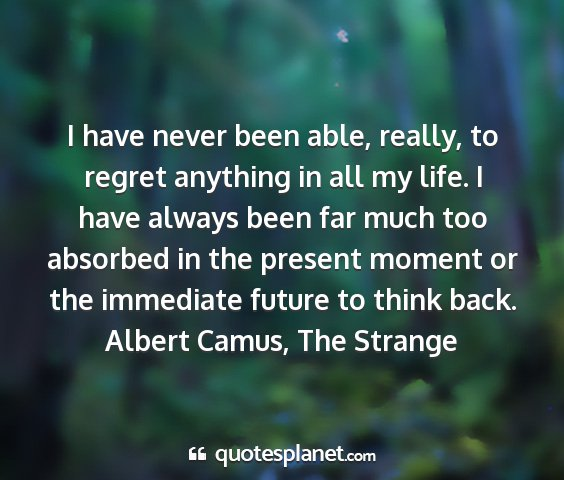 Albert camus, the strange - i have never been able, really, to regret...