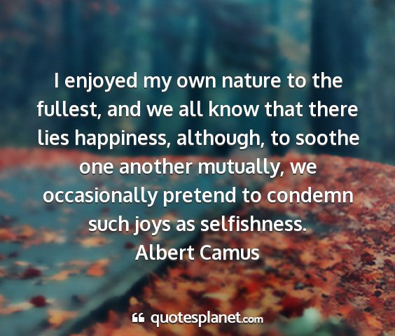 Albert camus - i enjoyed my own nature to the fullest, and we...