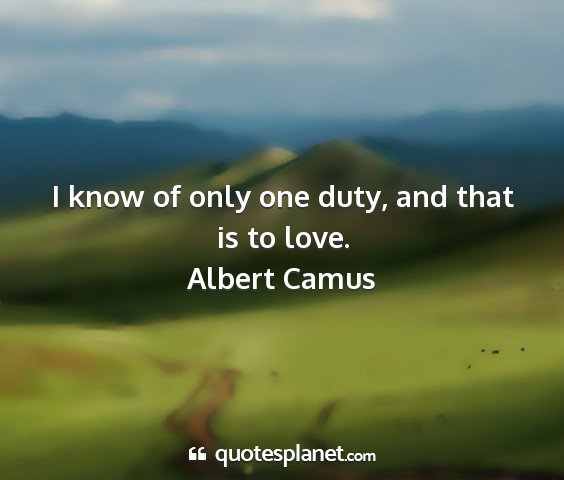 Albert camus - i know of only one duty, and that is to love....