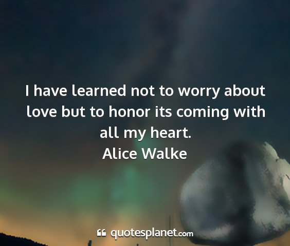 Alice walke - i have learned not to worry about love but to...