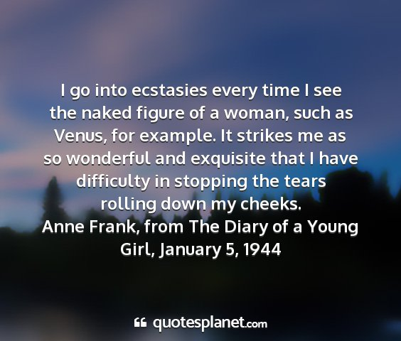 Anne frank, from the diary of a young girl, january 5, 1944 - i go into ecstasies every time i see the naked...