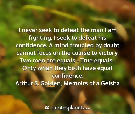 Arthur s. golden, memoirs of a geisha - i never seek to defeat the man i am fighting, i...