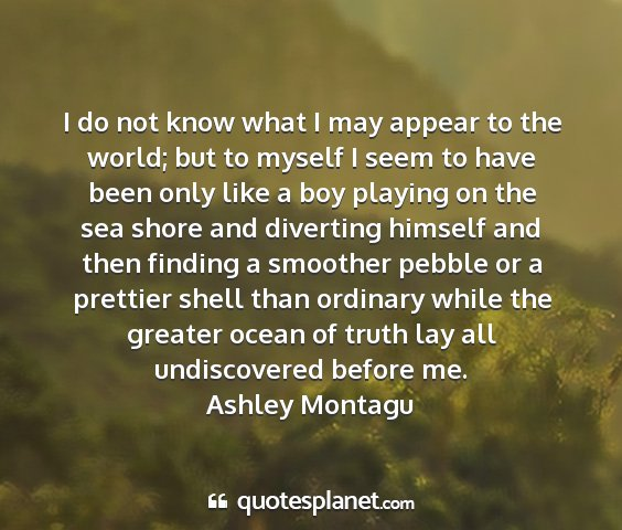 Ashley montagu - i do not know what i may appear to the world; but...