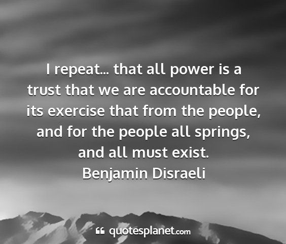 Benjamin disraeli - i repeat... that all power is a trust that we are...