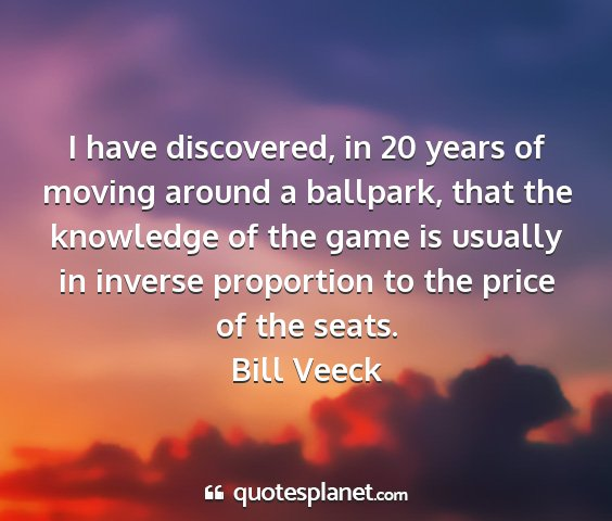Bill veeck - i have discovered, in 20 years of moving around a...