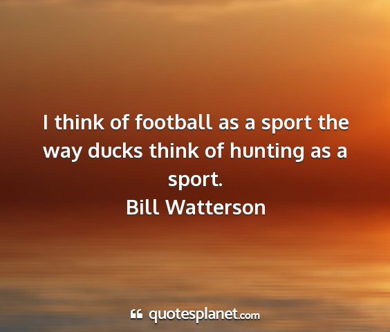 Bill watterson - i think of football as a sport the way ducks...