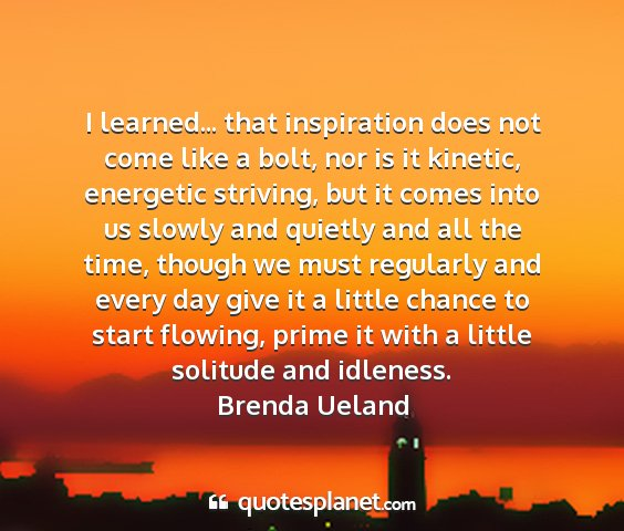Brenda ueland - i learned... that inspiration does not come like...