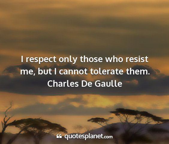 Charles de gaulle - i respect only those who resist me, but i cannot...