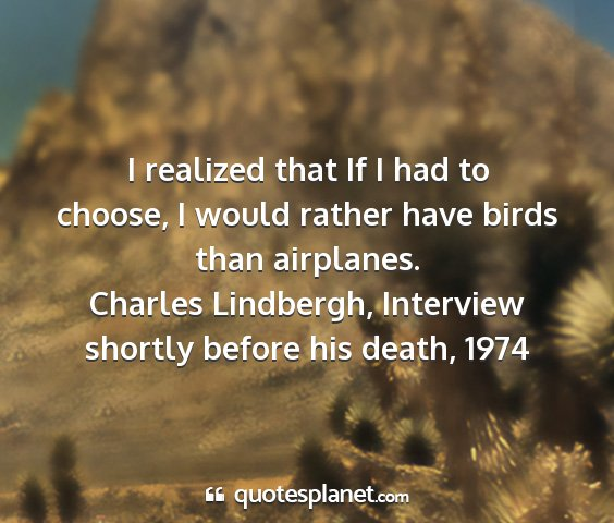 Charles lindbergh, interview shortly before his death, 1974 - i realized that if i had to choose, i would...