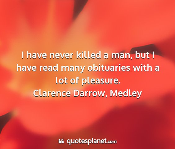 Clarence darrow, medley - i have never killed a man, but i have read many...