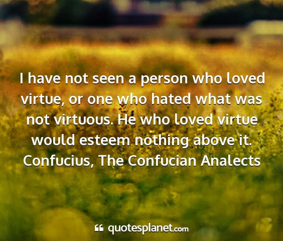 Confucius, the confucian analects - i have not seen a person who loved virtue, or one...