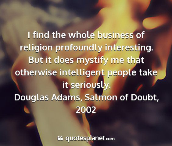 Douglas adams, salmon of doubt, 2002 - i find the whole business of religion profoundly...