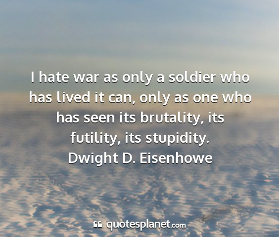 Dwight d. eisenhowe - i hate war as only a soldier who has lived it...