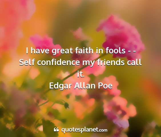 Edgar allan poe - i have great faith in fools - - self confidence...