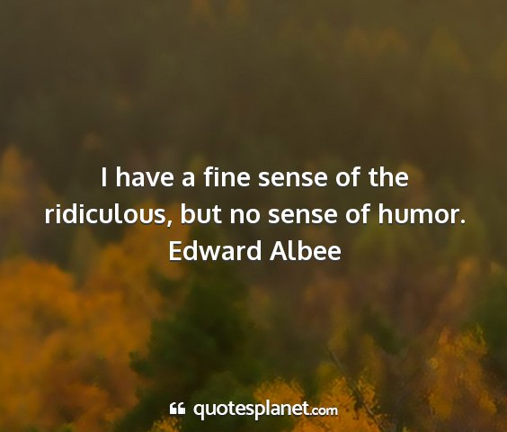 Edward albee - i have a fine sense of the ridiculous, but no...