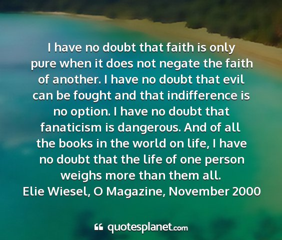 Elie wiesel, o magazine, november 2000 - i have no doubt that faith is only pure when it...