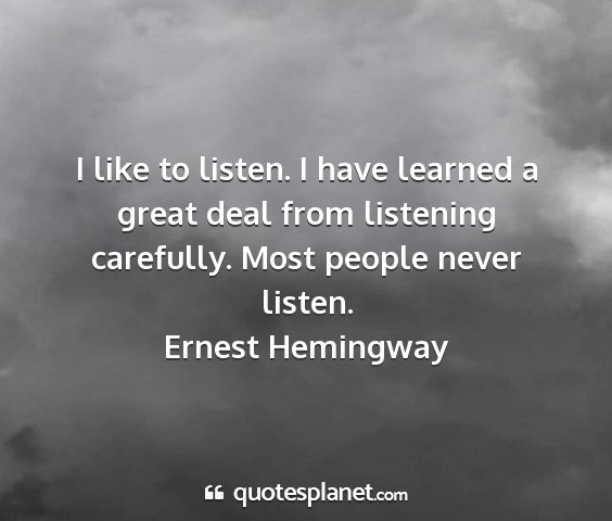 Ernest hemingway - i like to listen. i have learned a great deal...