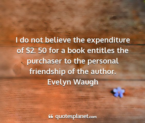 Evelyn waugh - i do not believe the expenditure of $2. 50 for a...