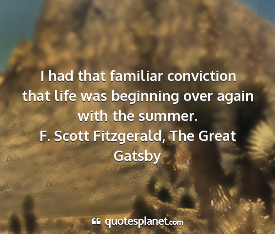 F. scott fitzgerald, the great gatsby - i had that familiar conviction that life was...