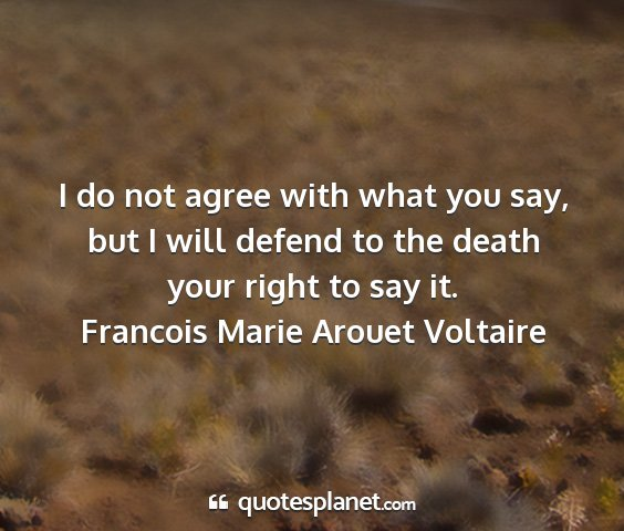 Francois marie arouet voltaire - i do not agree with what you say, but i will...