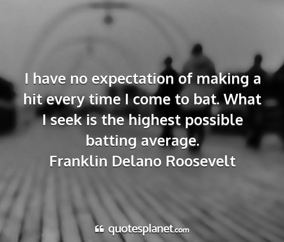 Franklin delano roosevelt - i have no expectation of making a hit every time...