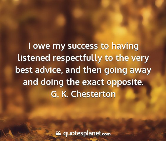 G. k. chesterton - i owe my success to having listened respectfully...