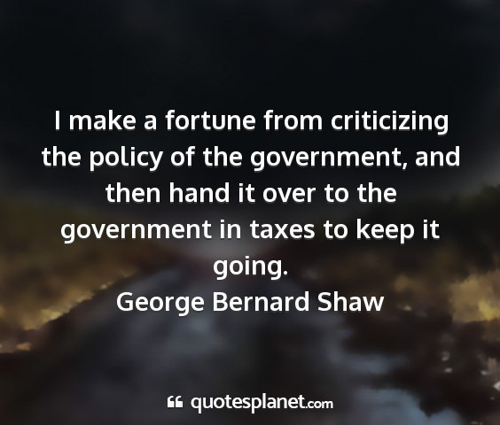 George bernard shaw - i make a fortune from criticizing the policy of...