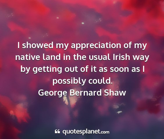 George bernard shaw - i showed my appreciation of my native land in the...