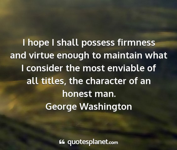 George washington - i hope i shall possess firmness and virtue enough...
