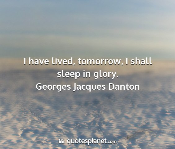 Georges jacques danton - i have lived, tomorrow, i shall sleep in glory....