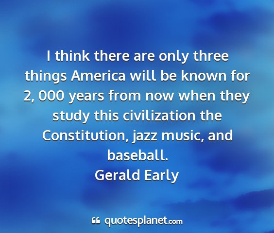 Gerald early - i think there are only three things america will...
