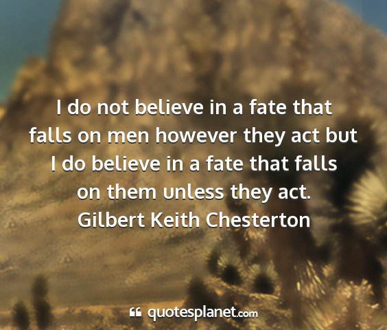 Gilbert keith chesterton - i do not believe in a fate that falls on men...