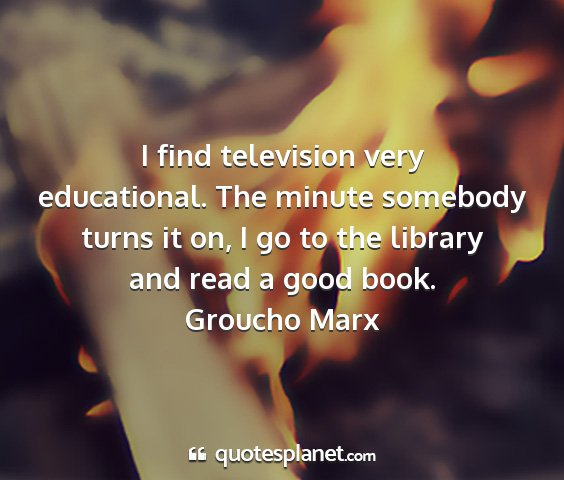 Groucho marx - i find television very educational. the minute...