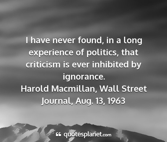 Harold macmillan, wall street journal, aug. 13, 1963 - i have never found, in a long experience of...