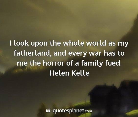 Helen kelle - i look upon the whole world as my fatherland, and...