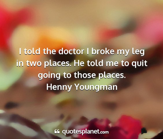 Henny youngman - i told the doctor i broke my leg in two places....