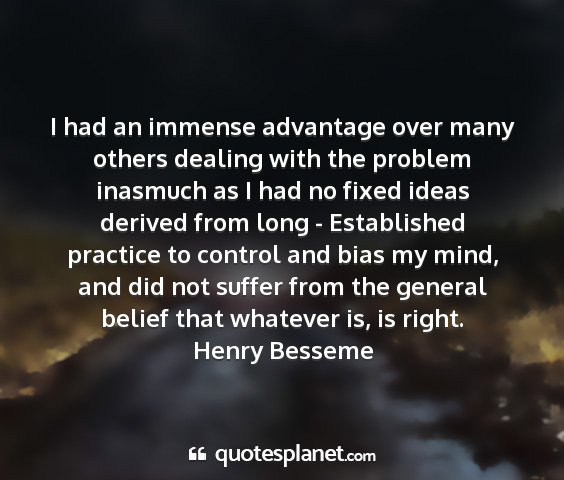 Henry besseme - i had an immense advantage over many others...