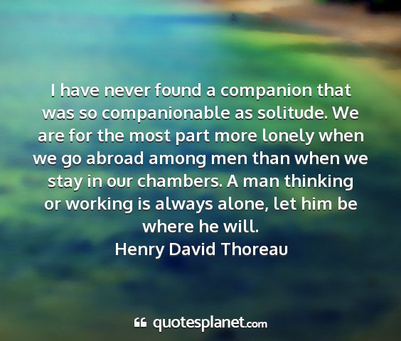 Henry david thoreau - i have never found a companion that was so...
